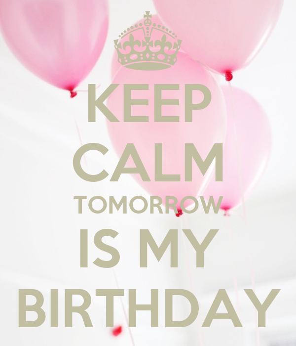 KEEP CALM TOMORROW IS MY BIRTHDAY