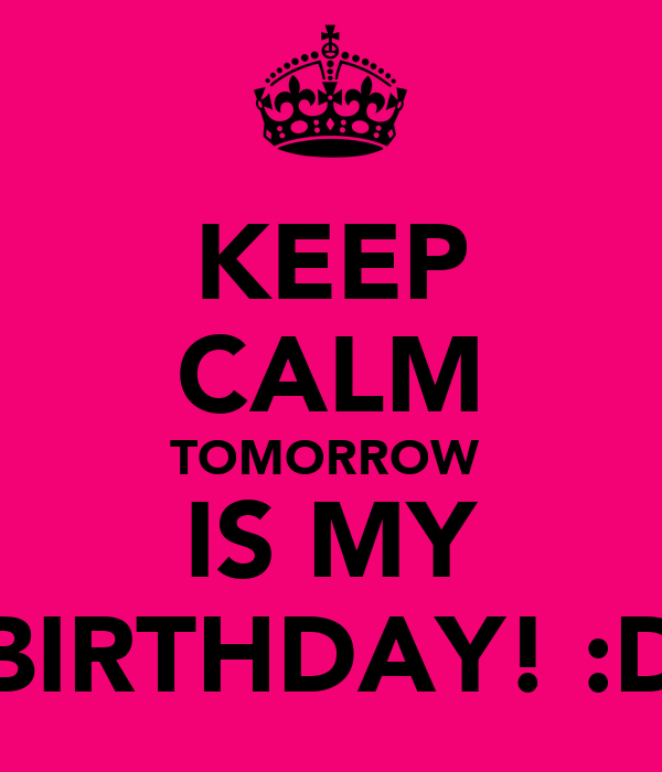 KEEP CALM TOMORROW  IS MY BIRTHDAY! :D