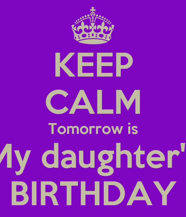 KEEP CALM Tomorrow is My daughter's BIRTHDAY