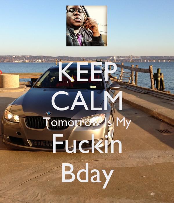 KEEP CALM Tomorrow Is My Fuckin Bday