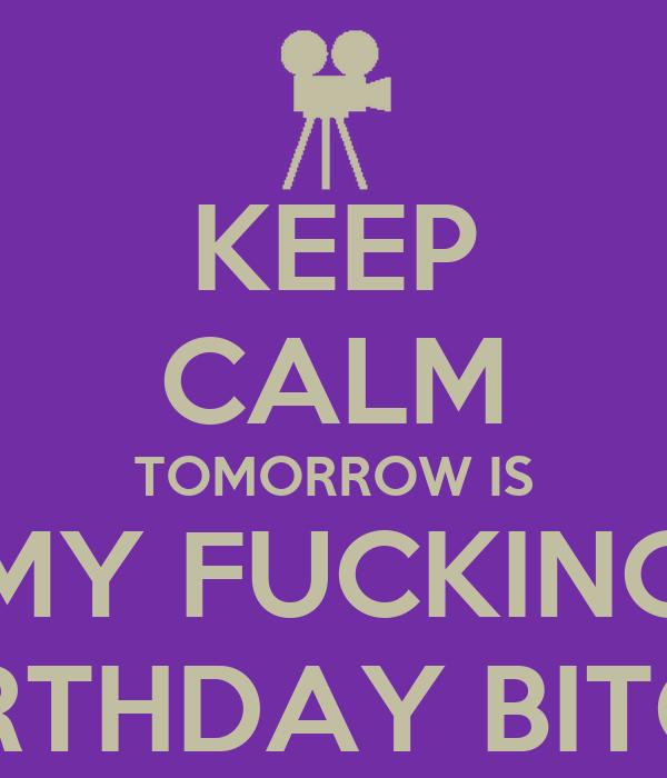 KEEP CALM TOMORROW IS MY FUCKING BIRTHDAY BITCH