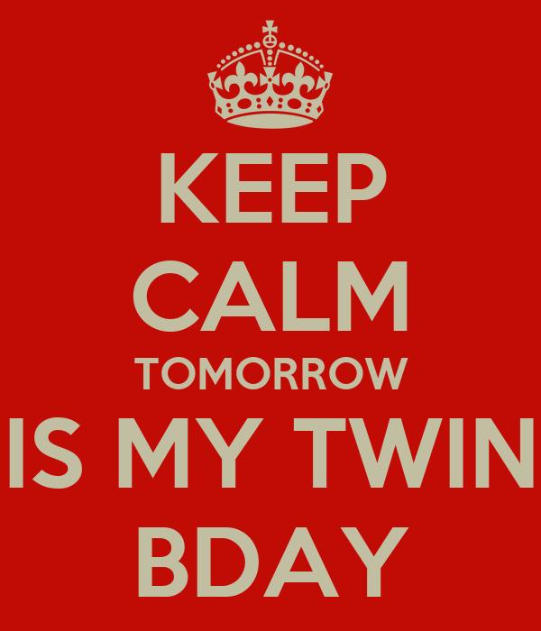 KEEP CALM TOMORROW IS MY TWIN BDAY