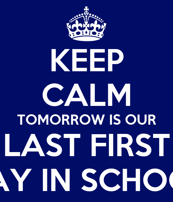 KEEP CALM TOMORROW IS OUR LAST FIRST DAY IN SCHOOL