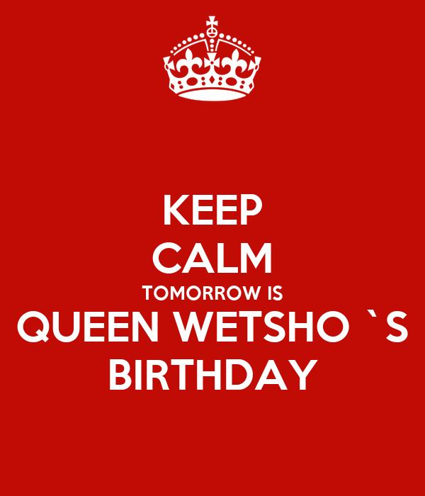 KEEP CALM TOMORROW IS QUEEN WETSHO `S BIRTHDAY