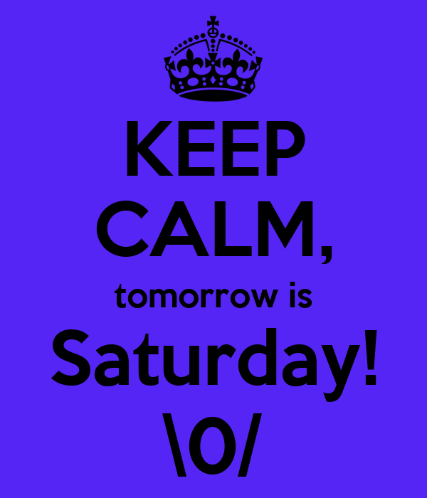 KEEP CALM, tomorrow is Saturday! \0/