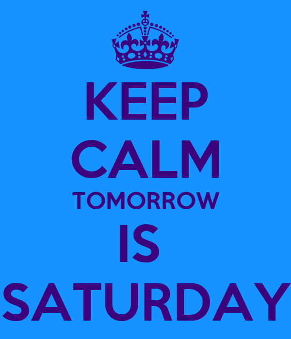 KEEP CALM TOMORROW IS  SATURDAY