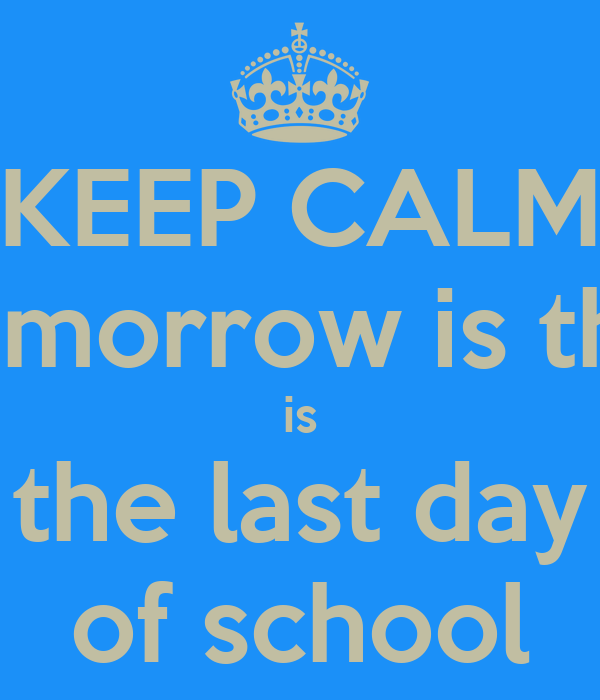 KEEP CALM tomorrow is the is the last day of school