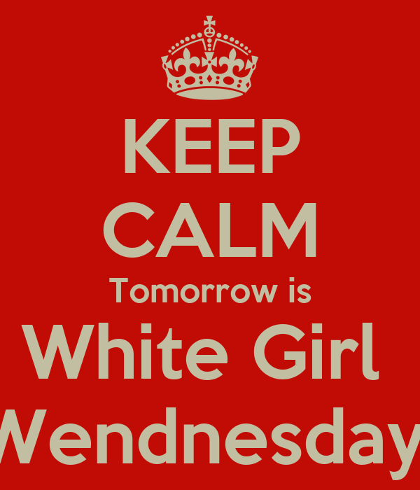KEEP CALM Tomorrow is White Girl  Wendnesday