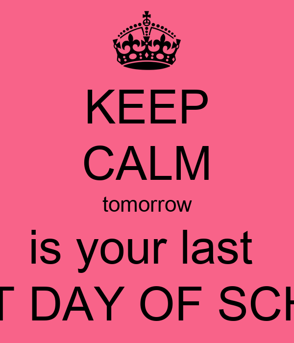 KEEP CALM tomorrow is your last  FIRST DAY OF SCHOOL