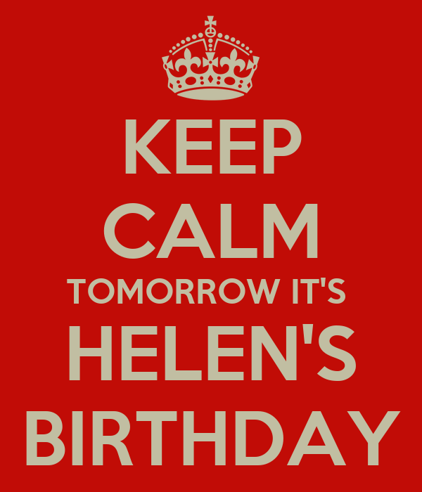 KEEP CALM TOMORROW IT'S  HELEN'S BIRTHDAY