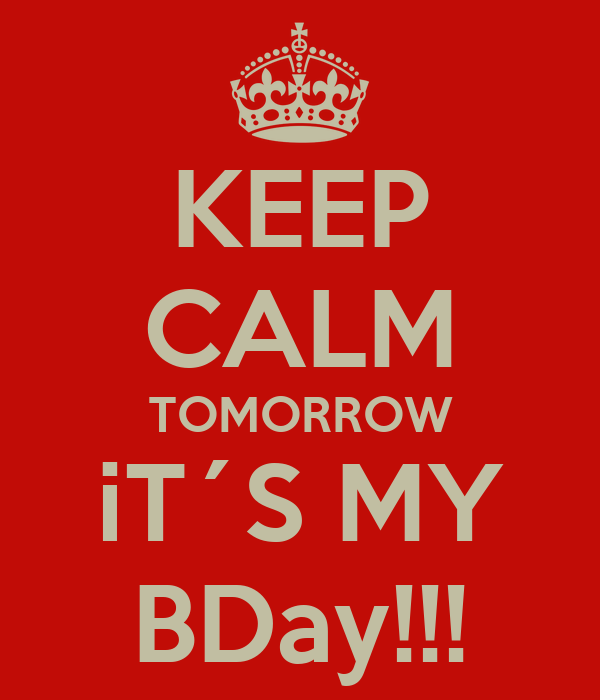 KEEP CALM TOMORROW iT´S MY BDay!!!