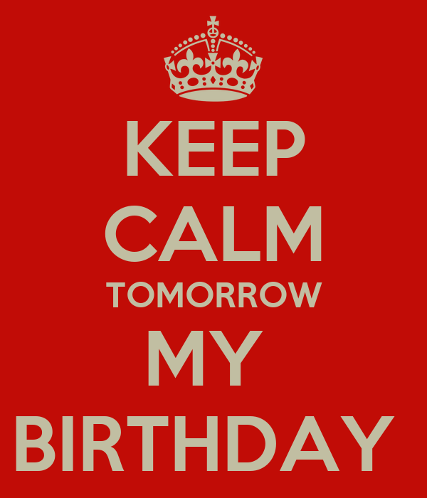 KEEP CALM TOMORROW MY  BIRTHDAY