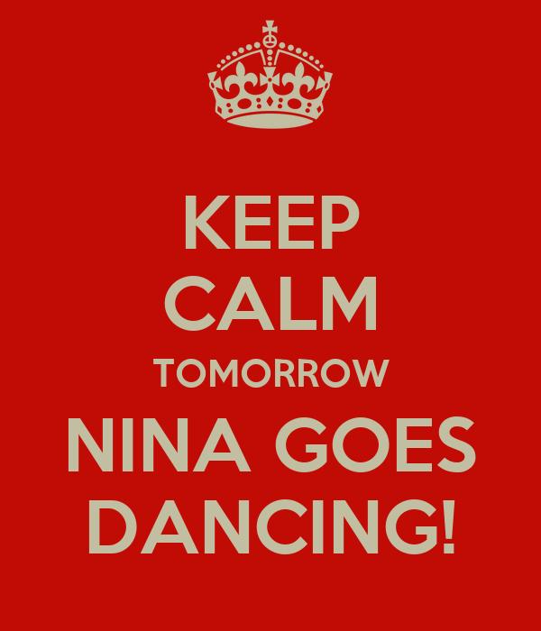 KEEP CALM TOMORROW NINA GOES DANCING!