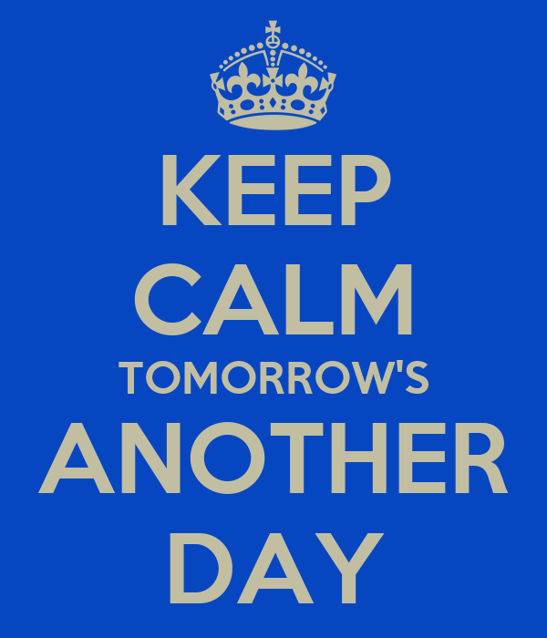 KEEP CALM TOMORROW'S ANOTHER DAY