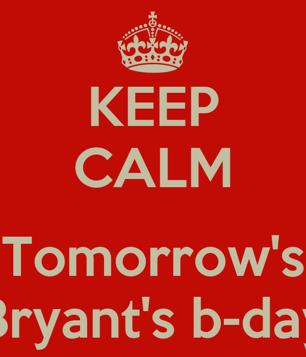 KEEP CALM  Tomorrow's Bryant's b-day