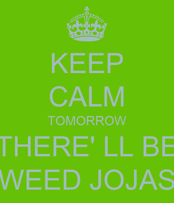 KEEP CALM TOMORROW THERE' LL BE WEED JOJAS