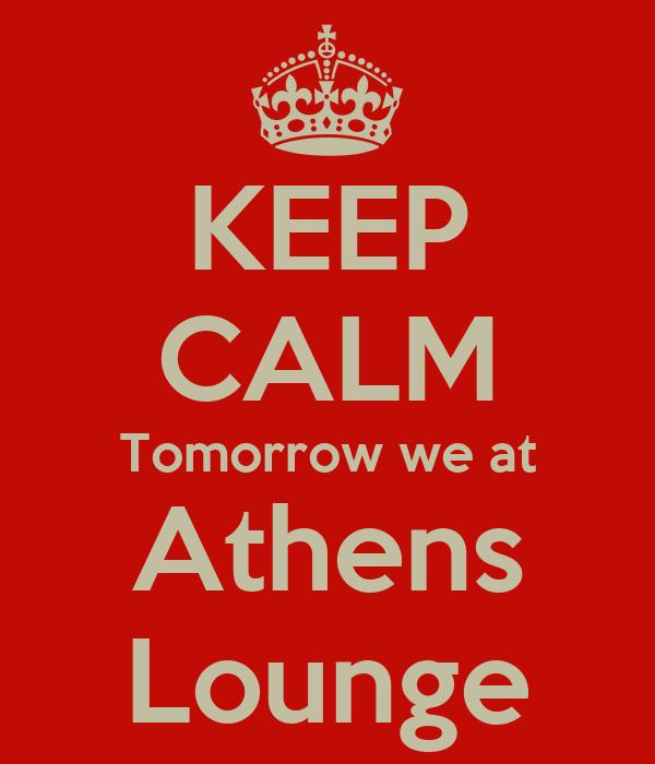 KEEP CALM Tomorrow we at Athens Lounge