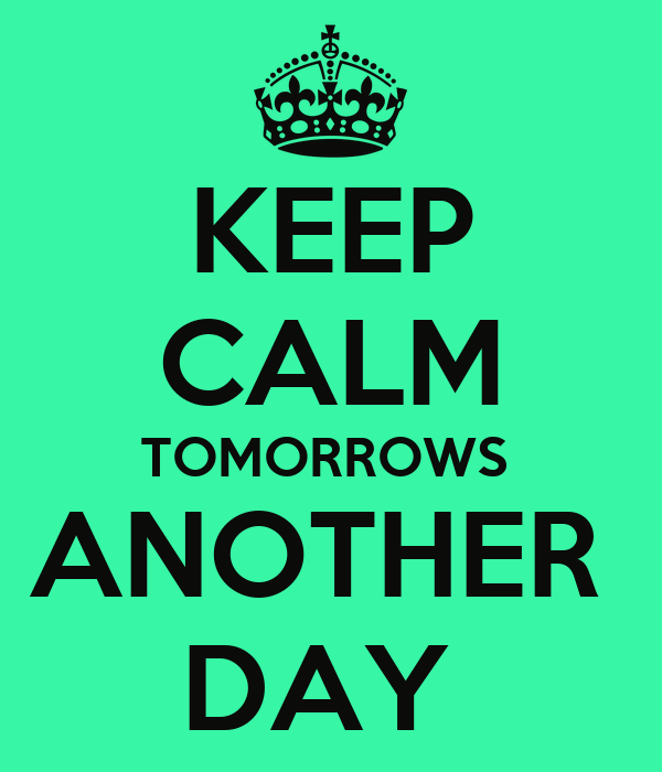 KEEP CALM TOMORROWS  ANOTHER  DAY