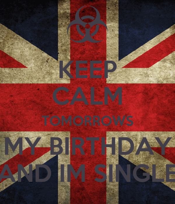 KEEP CALM TOMORROWS MY BIRTHDAY AND IM SINGLE