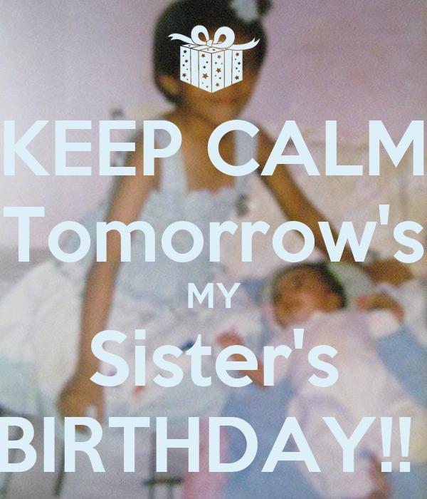 KEEP CALM Tomorrow's MY Sister's BIRTHDAY!!