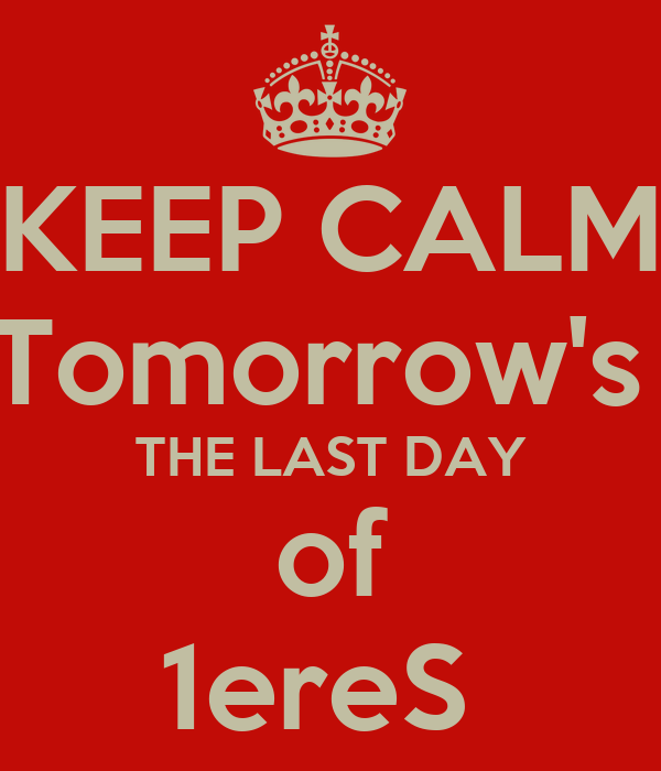 KEEP CALM Tomorrow's  THE LAST DAY of 1ereS