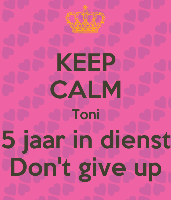 KEEP CALM Toni 5 jaar in dienst Don't give up
