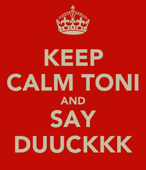 KEEP CALM TONI AND SAY DUUCKKK