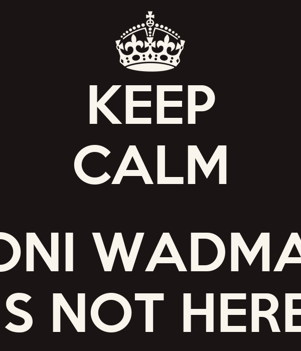 KEEP CALM  TONI WADMAN IS NOT HERE