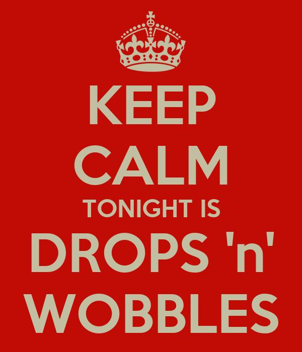 KEEP CALM TONIGHT IS DROPS 'n' WOBBLES