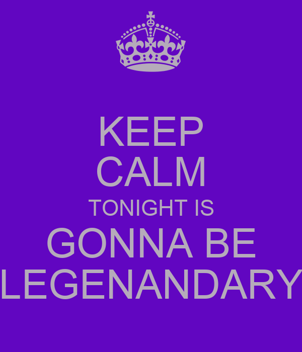 KEEP CALM TONIGHT IS GONNA BE LEGENANDARY