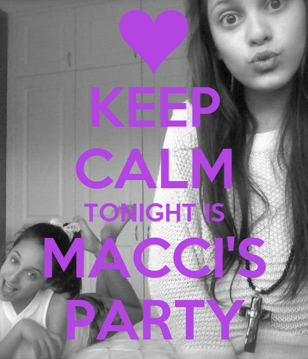 KEEP CALM TONIGHT IS MACCI'S PARTY