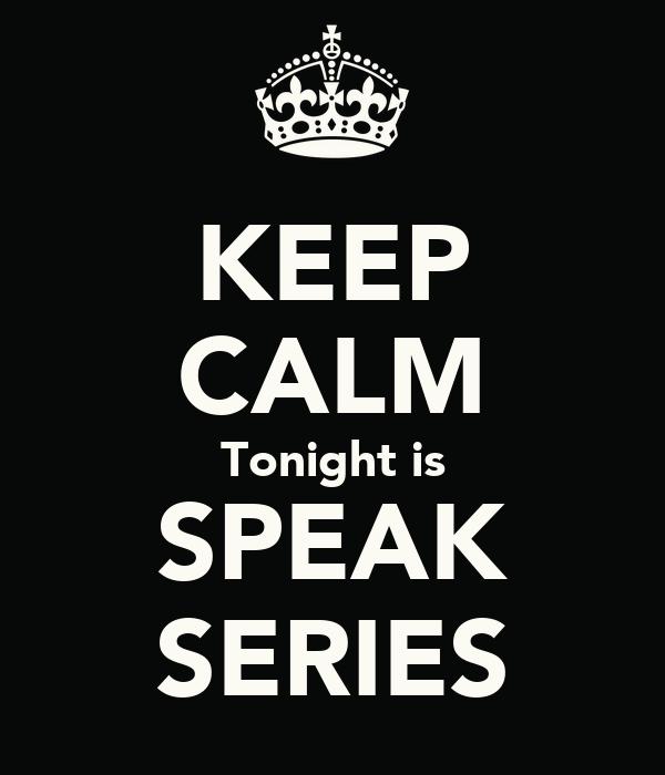 KEEP CALM Tonight is SPEAK SERIES