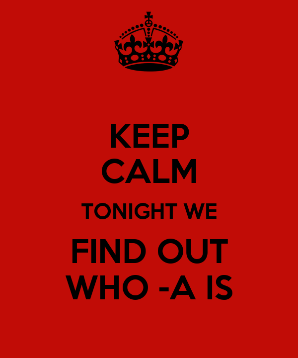 KEEP CALM TONIGHT WE FIND OUT WHO -A IS