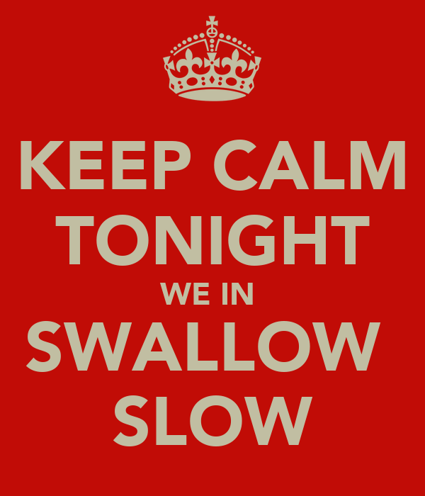 KEEP CALM TONIGHT WE IN  SWALLOW  SLOW