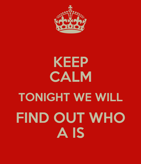 KEEP CALM TONIGHT WE WILL FIND OUT WHO A IS