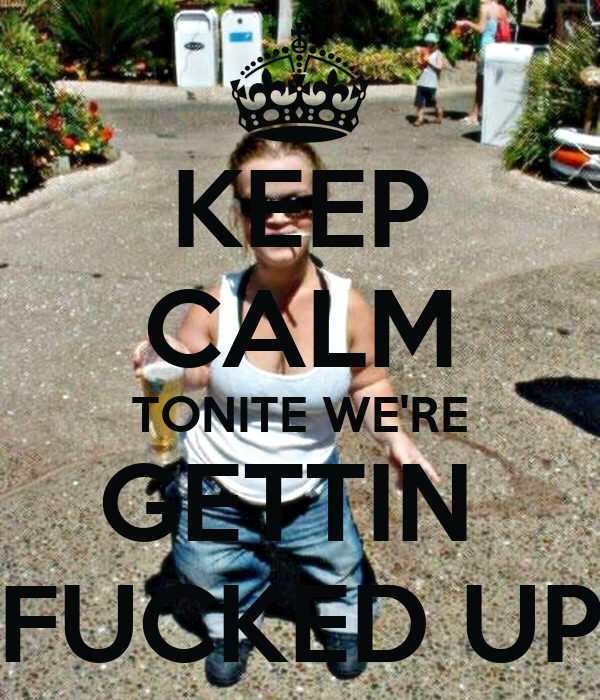 KEEP CALM TONITE WE'RE GETTIN  FUCKED UP