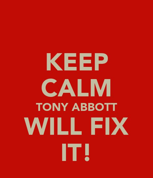 KEEP CALM TONY ABBOTT WILL FIX IT!