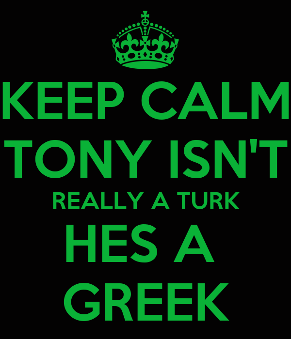 KEEP CALM TONY ISN'T REALLY A TURK HES A  GREEK