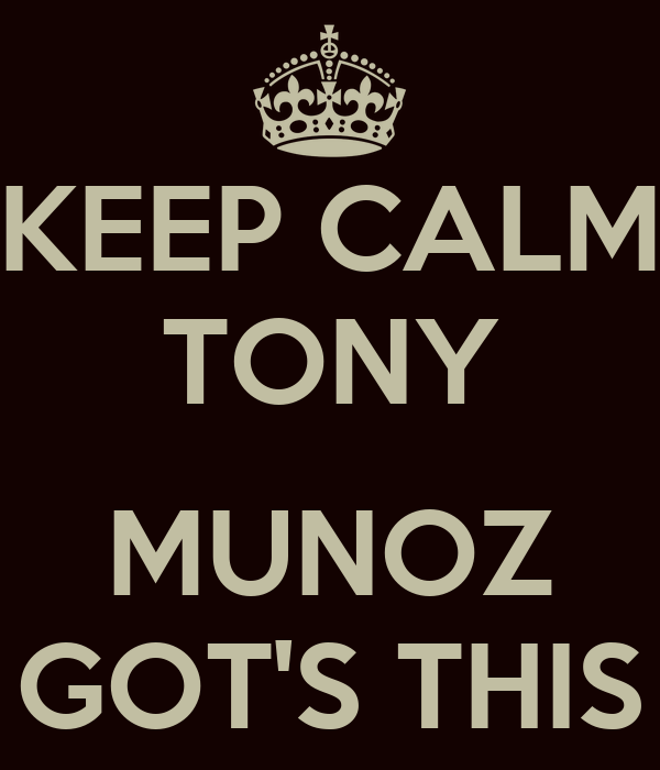 KEEP CALM TONY  MUNOZ GOT'S THIS