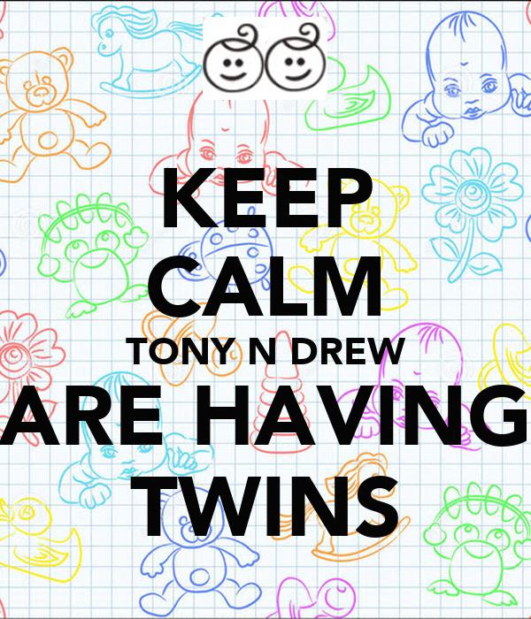 KEEP CALM TONY N DREW ARE HAVING TWINS