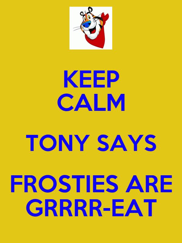 KEEP CALM TONY SAYS FROSTIES ARE GRRRR-EAT