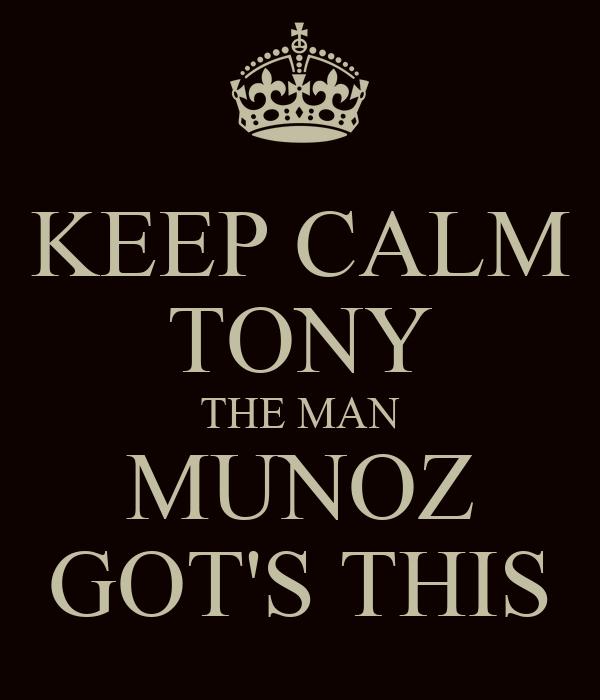 KEEP CALM TONY THE MAN MUNOZ GOT'S THIS