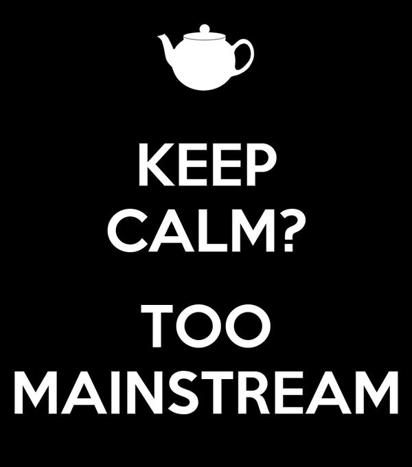 KEEP CALM?  TOO MAINSTREAM