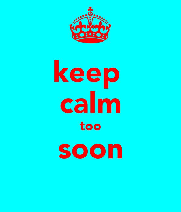 keep  calm too soon