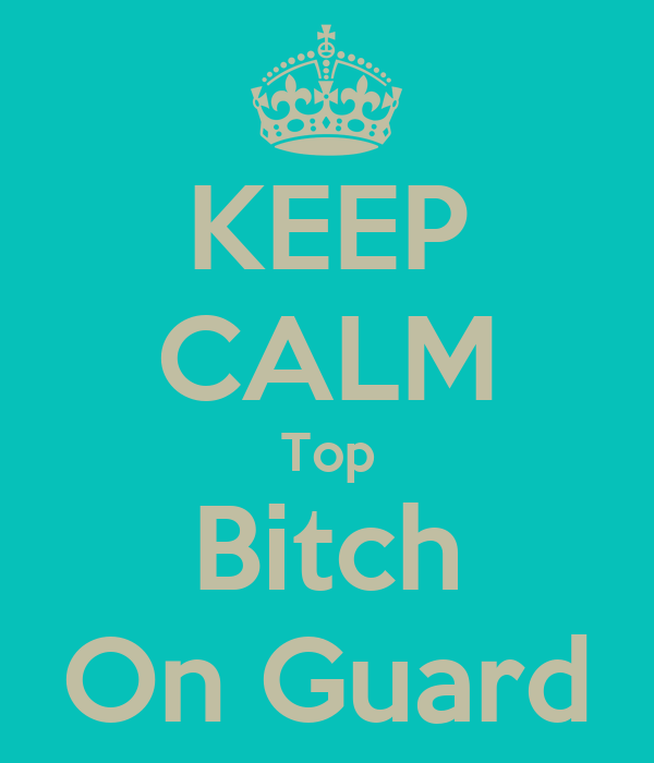 KEEP CALM Top Bitch On Guard