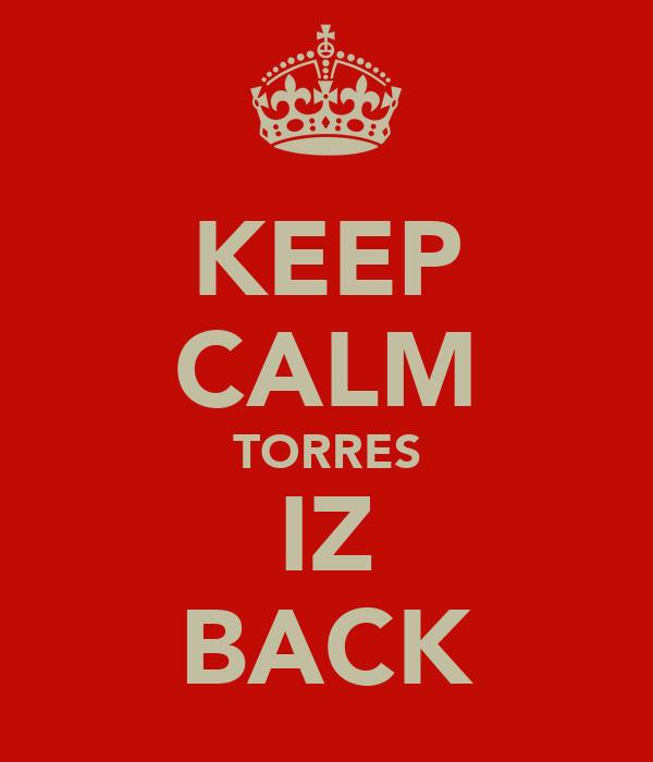 KEEP CALM TORRES IZ BACK