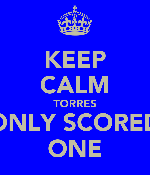 KEEP CALM TORRES ONLY SCORED ONE
