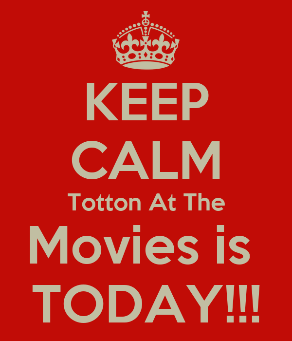 KEEP CALM Totton At The Movies is  TODAY!!!