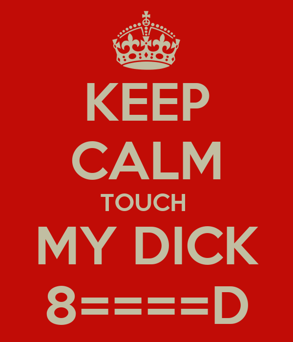 KEEP CALM TOUCH  MY DICK 8====D