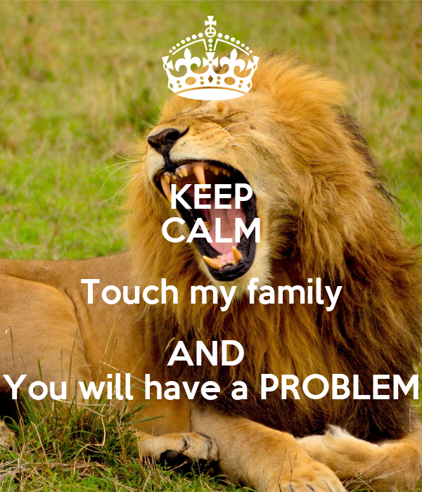 KEEP CALM Touch my family AND  You will have a PROBLEM